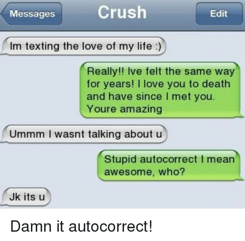Autocorrect, Life, and Love: MessagesCrush  Edit  Im texting the love of my life)  Really!! Ive felt the same way  for years! I love you to death  and have since I met you.  Youre amazing  Ummm I wasnt talking about u  Stupid autocorrect I mearn  awesome, who?  Jk its u