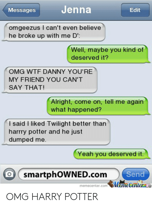 Harry Potter, Omg, and Wtf: MessagesJenna  Edit  omgeezus I can't even believe  he broke up with me D  Well, maybe you kind of  deserved it?  OMG WTF DANNY YOU'RE  MY FRIEND YOU CAN'T  SAY THAT!  Alright, come on, tell me again  what happened?  I said I liked Twilight better than  harrry potter and he just  dumped me  Yeah you deserved it.  O(smartphowNED.com。  Send  memecenter.com MemeCenter OMG HARRY POTTER