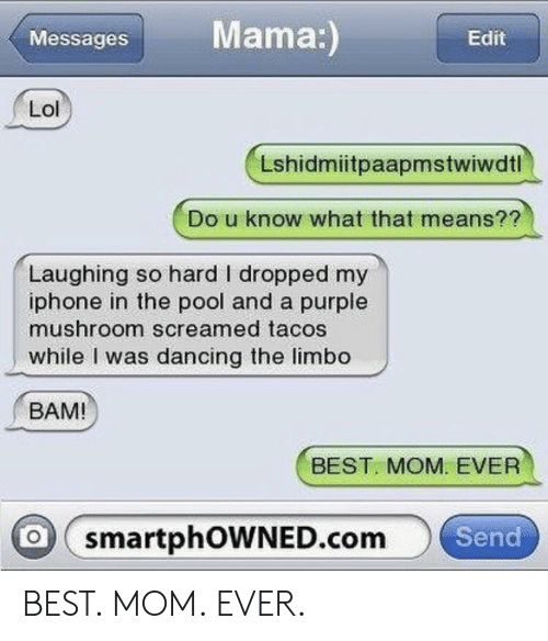 Dancing, Iphone, and Best: MessagesMama:  Edit  Lshidmiitpaapmstwiwdtl  Do u know what that means?  Laughing so hard I dropped my  iphone in the pool and a purple  mushroom screamed tacos  while I was dancing the limbo  BAM!  BEST MOM. EVER  smartphOWNED.com  Send BEST. MOM. EVER.