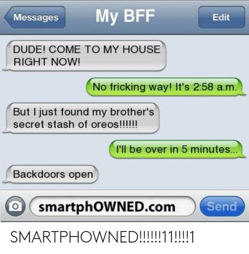 Dude, My House, and House: MessagesMy BFF  Edit  DUDE! COME TO MY HOUSE  RIGHT NOW!  No fricking way! It's 2:58 a.m  But I just found my brother's  I'll be over in 5 minutes  Backdoors open  O smartphOWNED.com  Send SMARTPHOWNED!!!!!!11!!!!1