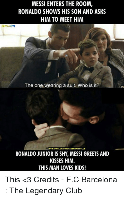 Barcelona, Memes, and 🤖: MESSI ENTERS THE RO0M,  RONALDO SHOWS HIS SON AND ASKS  HIM TO MEET HIM  The one wearing a suit. Who is it?  IFC BARCELONA THE LEGENDARY CLUB  RONALDO JUNIOR IS SHY, MESSI GREETS AND  KISSES HIM.  THIS MAN LOVES KIDS! This <3  Credits - F.C Barcelona : The Legendary Club
