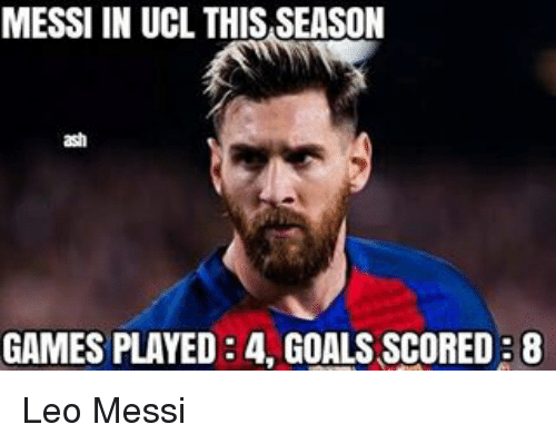 Ash, Memes, and Messi: MESSI IN UCL THIS SEASON  ash  GAMES PLAYED 34 GOALS SCORED B8 Leo Messi