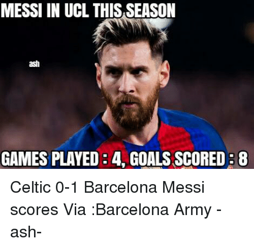Ash, Barcelona, and Celtic: MESSI IN UCL THIS SEASON  ash  GAMES PLAYED 4. GOALSSCOREDB8 Celtic 0-1 Barcelona  Messi scores Via :Barcelona Army  -ash-