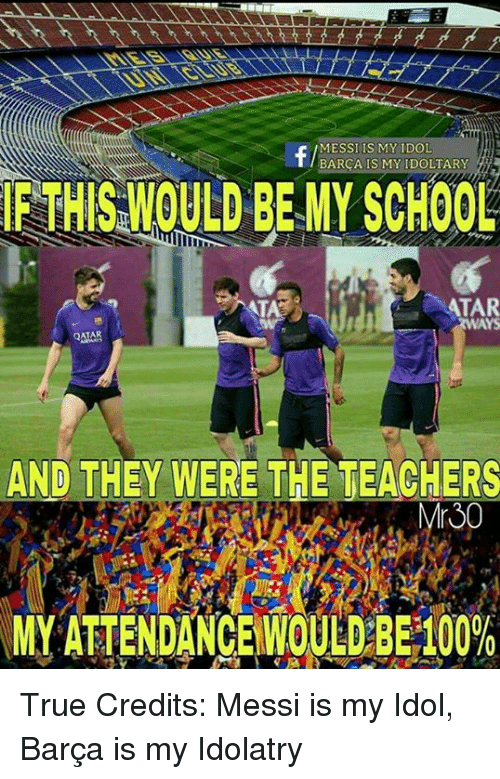 Memes, School, and True: MESSI IS MY IDOL  BARCA IS MY IDOL TARY  A  FTHISWOULD BE My SCHOOL  ATAR  WAYS  QATAR  AND THEY WERE THE TEACHERS  MY ATTENDANCE WOULD BE100% True  Credits: Messi is my Idol, Barça is my Idolatry