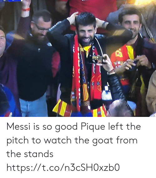 Memes, Goat, and Good: Messi is so good Pique left the pitch to watch the goat from the stands https://t.co/n3cSH0xzb0