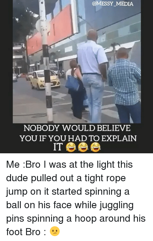 Dude, Memes, and 🤖: @MESSY MEDIA  NOBODY WOULD BELIEVE  YOU IF YOU HAD TO EXPLAIN Me :Bro I was at the light this dude pulled out a tight rope jump on it started spinning a ball on his face while juggling pins spinning a hoop around his foot Bro : 😕