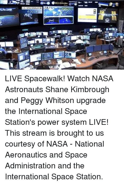 Dank, Nasa, and International: met --e-0 ◆ーーーーレ LIVE Spacewalk! Watch NASA Astronauts Shane Kimbrough and Peggy Whitson upgrade the International Space Station's power system LIVE!  This stream is brought to us courtesy of NASA - National Aeronautics and Space Administration and the International Space Station.