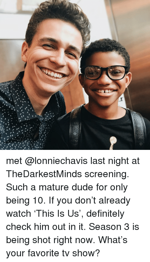 Definitely, Dude, and Memes: met @lonniechavis last night at TheDarkestMinds screening. Such a mature dude for only being 10. If you don't already watch 'This Is Us', definitely check him out in it. Season 3 is being shot right now. What's your favorite tv show?