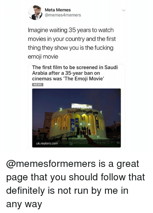 Definitely, Emoji, and Fucking: Meta Memes  @memes4memers  Imagine waiting 35 years to watch  movies in your country and the first  thing they show you is the fucking  emoji movie  The first film to be screened in Saudi  Arabia after a 35-year ban on  cinemas was The Emoji Movie'  NEWS  uk.reuters.com @memesformemers is a great page that you should follow that definitely is not run by me in any way