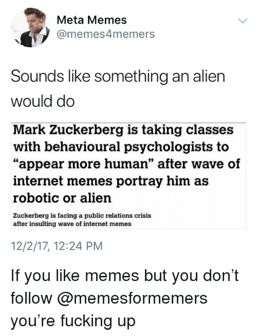 """Fucking, Internet, and Mark Zuckerberg: Meta Memes  @memes4memers  Sounds like something an alien  would do  Mark Zuckerberg is taking classes  """"appear more human"""" after wave of  with behavioural psychologists to  internet memes portray him as  robotic or alien  Zuckerberg is facing a public relations crisis  after insulting wave of internet memes  12/2/17, 12:24 PM If you like memes but you don't follow @memesformemers you're fucking up"""