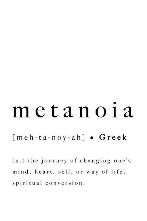 Journey, Meh, and Heart: meta no1a  [meh-ta-noy-ah] . Gre ek  (n.) the journey of changing one's  mind, heart, self, or way of lfe;  spiritual conversion.