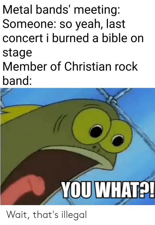 Yeah, Bible, and Metal: Metal bands' meeting:  Someone: so yeah, last  concert i burned a bible on  stage  Member of Christian rock  band:  YOU WHAT?! Wait, that's illegal