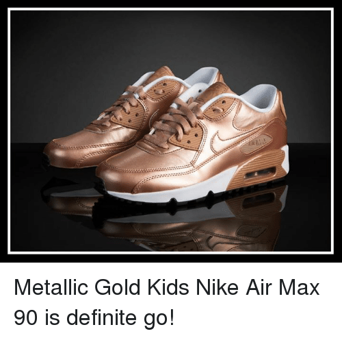 save off f8076 d48cc Definitely, Memes, and Nike Metallic Gold Kids Nike Air Max 90 is definite