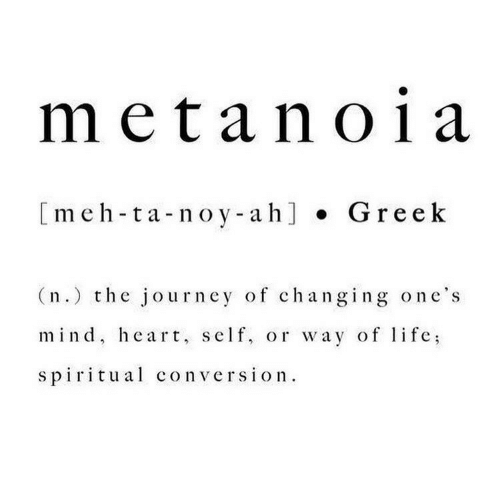 Journey, Life, and Meh: metan01 a  [meh-ta-noy-ah] Greek  (n.) the journey of changing one's  mind, heart, self, or way of life  spiritual conversion