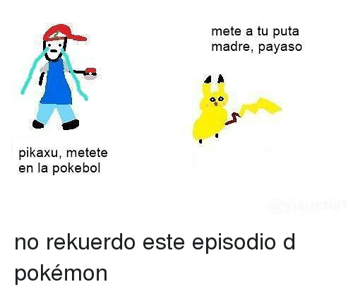 Pokemon, Puta, and Puta Madre: mete a tu puta  madre, payaso  pikaxu, metete  en la pokebol no rekuerdo este episodio d pokémon
