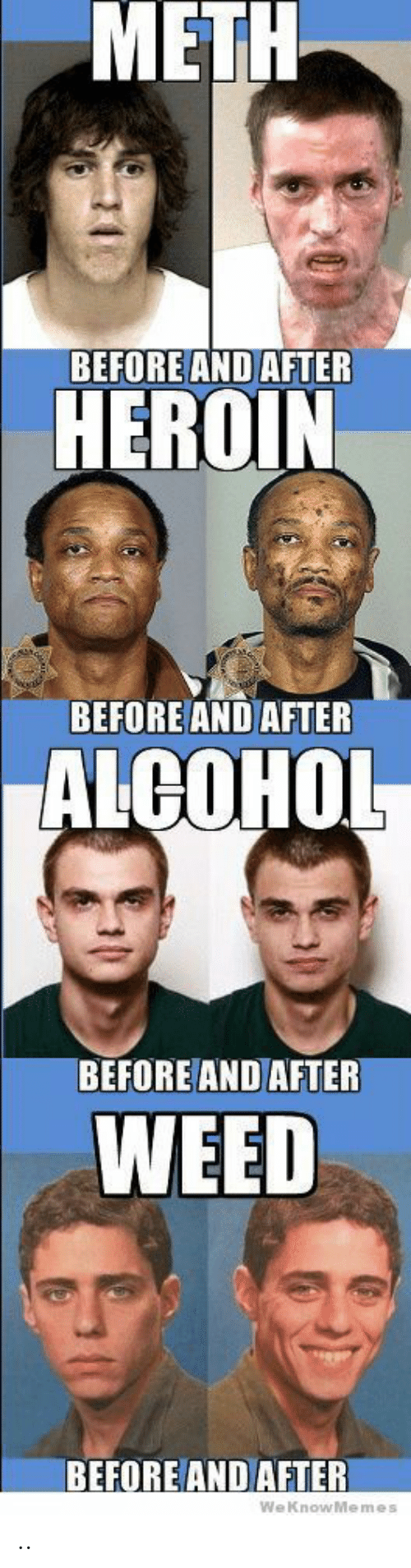 Heroin, Weed, and Alcohol: METH  BEFORE AND AFTER  HEROIN  BEFORE AND AFTER  ALCOHOL  BEFORE AND AFTER  WEED  BEFORE AND AFTER  WeKnowMemes  0 ..
