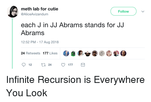 Jj Abrams, Meth, and Infinite: meth lab for cutie  @AliceAvizandum  Follow  each J in JJ Abrams stands for JJ  Abrams  12:52 PM - 17 Aug 2018  24 Retweets 177 Likes  12  24  177 Infinite Recursion is Everywhere You Look