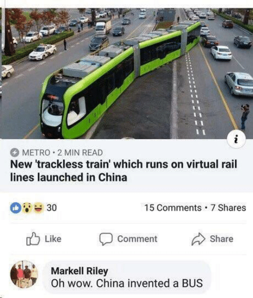 Markell, Wow, and China: METRO 2 MIN READ  New 'trackless train' which runs on virtual rail  lines launched in China  15 Comments 7 Shares  Like D comment Share  Markell Riley  Oh wow. China invented a BUS