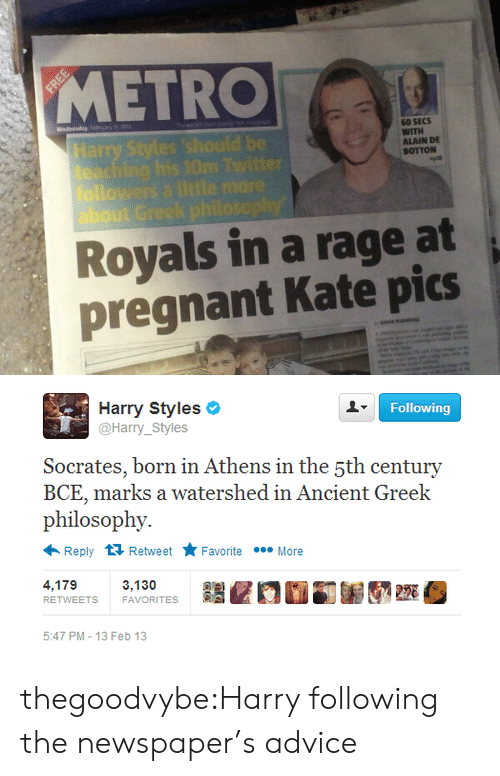 Advice, Pregnant, and Tumblr: METRO  60 SECS  WITH  ALAIN DE  BOTTON  about G  Royals in a rage at  pregnant Kate pics   Following  Harry Styles  @Harry_Styles  Socerates, born in Athens in the şth century  BCE, marks a watershed in Ancient Greek  philosophy.  Reply 다 Retweet ★ Favorite  More  4,179  RETWEETS  3,130  FAVORITES  220  5:47 PM-13 Feb 13 thegoodvybe:Harry following the newspaper's advice