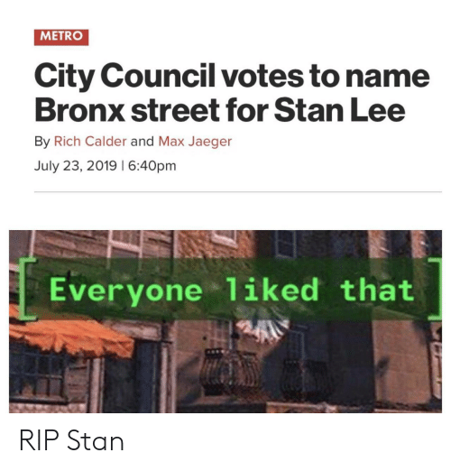 Stan, Stan Lee, and Metro: METRO  City Council votes to name  Bronx street for Stan Lee  By Rich Calder and Max Jaeger  July 23, 2019 I 6:40pm  Everyone 1iked that RIP Stan