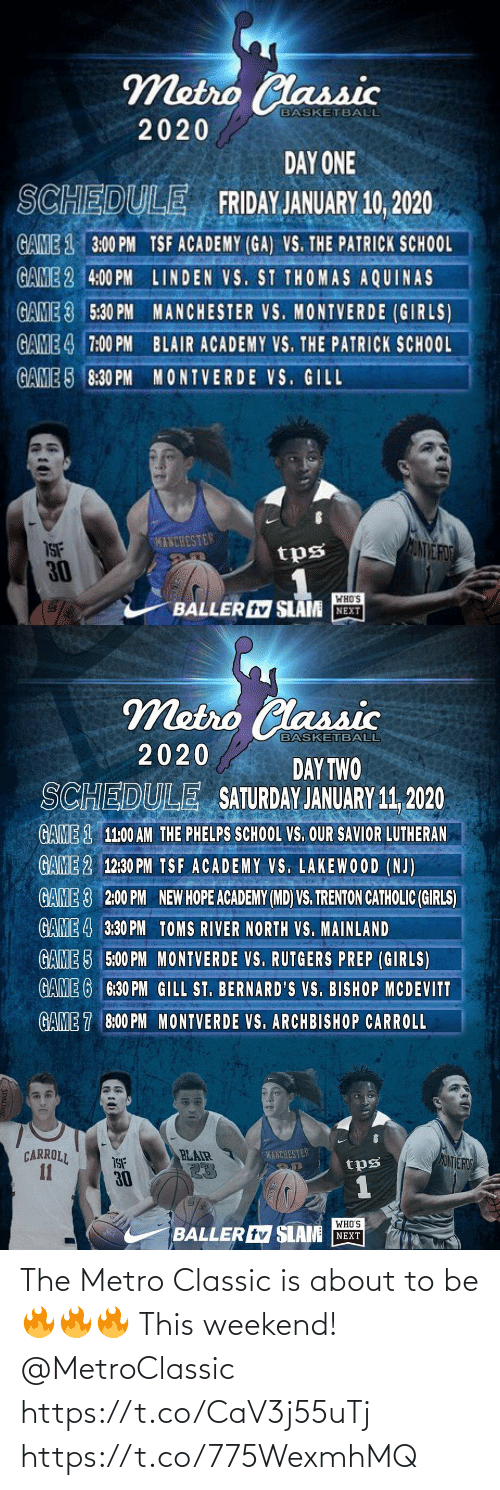 Basketball, Friday, and Girls: Metro Classic  BASKETBALL  2020  DAY ONE  SCHEDULE FRIDAY JANUARY 10, 2020  GAME 1 3:00 PM TSF ACADEMY (GA) VS. THE PATRICK SCH0OL  GAME 2 4:00 PM LINDEN VS. ST THOMAS AQUINAS  GAME 3 5:30 PM MANCHESTER VS. MONTVERDE (GIRLS)  GAME 4 7:00 PM BLAIR ACADEMY VS. THE PATRICK SCHOOL  GAME 5 8:30 PM MONTVERDE VS. GILL  KINCHESTER  ANVE FO  ISF  30  tps  WHO'S  BALLER tv SLAM NEXT   Metro Classic  BASKETBALL  2020  DAY TWO  SATURDAY JANUARY 11, 2020  SCHEDULE  GAME 1 11:00 AM THE PHELPS SCHOOL VS. OUR SAVIOR LUTHERAN  GAME 2 12:30 PM TSF ACADEMY VS. LAKEWOOD (NJ)  GAME 3  2:00 PM  NEW HOPE ACADEMY (MD) VS. TRENTON CATHOLIC (GIRLS)  GAME 4 3:30 PM TOMS RIVER NORTH VS. MAINLAND  GAME 5 5:00 PM MONTVERDE VS. RUTGERS PREP (GIRLS)  GAME 6 6:30 PM GILL ST. BERNARD'S VS. BISHOP MCDEVITT  GAME 7 8:00 PM MONTVERDE VS. ARCHBISHOP CARROLL  CARROLL  11  BLAIR  23  MANCHESTER  MONTE ROD  tps  30  WHO'S  BALLER tv SLAM NEXT The Metro Classic is about to be 🔥🔥🔥 This weekend!  @MetroClassic https://t.co/CaV3j55uTj https://t.co/775WexmhMQ
