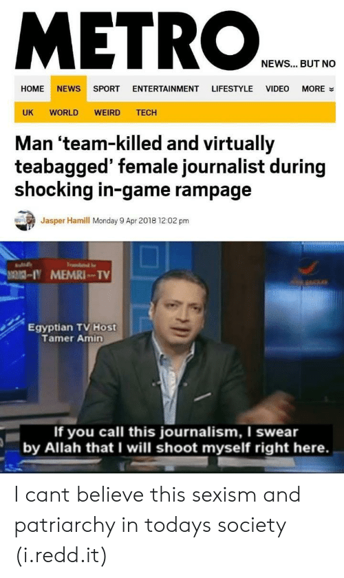 News, Weird, and Game: METRO  NEWS... BUT NO  HOME NEWS SPORT ENTERTAINMENT LIFESTYLE VIDEO MORE  UK WORLD WEIRD TECH  Man 'team-killed and virtually  teabagged' female journalist during  shocking in-game rampage  Jasper Hamill Monday 9 Apr 2018 12:02 pm  - MEMRI TV  Egyptian TV Host  Tamer Amin  If you call this journalism, I swear  by Allah that I will shoot myself right here. I cant believe this sexism and patriarchy in todays society (i.redd.it)