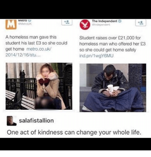 Homeless, Ironic, and Life: Metro  The Independent  OMetroUK  A homeless man gave this  Student raises over 21,000 for  student his last £3 so she could  homeless man who offered her £3  get home metro.co.uk/  so she could get home safely  2014/12/16/stu...  ind.pn/1wgY6MU  salafistallion  One act of kindness can change your whole life.
