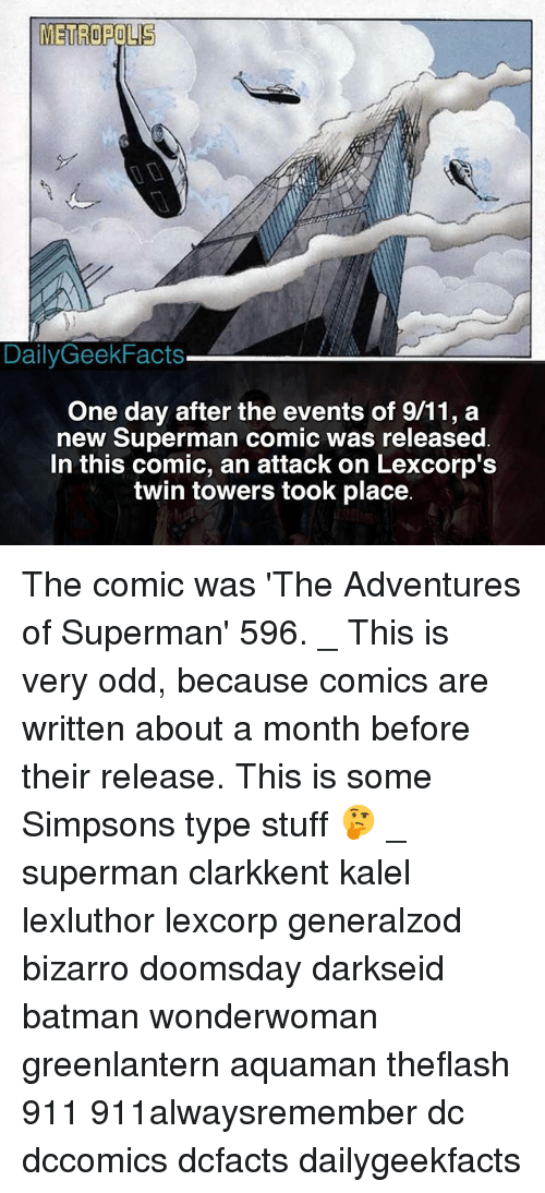9/11, Batman, and Memes: METROPOLIS  DailyGeekFacts  One day after the events of 9/11, a  new Superman comic was released  In this comic, an attack on Lexcorp':s  twin towers took place The comic was 'The Adventures of Superman' 596. _ This is very odd, because comics are written about a month before their release. This is some Simpsons type stuff 🤔 _ superman clarkkent kalel lexluthor lexcorp generalzod bizarro doomsday darkseid batman wonderwoman greenlantern aquaman theflash 911 911alwaysremember dc dccomics dcfacts dailygeekfacts
