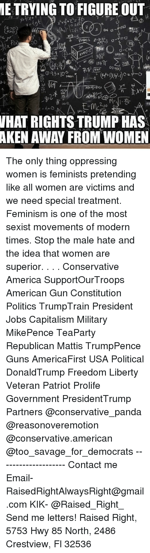 America, Feminism, and Guns: METRYING TO FIGURE OUT  WHAT RIGHTS TRUMP HAS  AKEN AWAY FROM WOMEN The only thing oppressing women is feminists pretending like all women are victims and we need special treatment. Feminism is one of the most sexist movements of modern times. Stop the male hate and the idea that women are superior. . . . Conservative America SupportOurTroops American Gun Constitution Politics TrumpTrain President Jobs Capitalism Military MikePence TeaParty Republican Mattis TrumpPence Guns AmericaFirst USA Political DonaldTrump Freedom Liberty Veteran Patriot Prolife Government PresidentTrump Partners @conservative_panda @reasonoveremotion @conservative.american @too_savage_for_democrats -------------------- Contact me ●Email- RaisedRightAlwaysRight@gmail.com ●KIK- @Raised_Right_ ●Send me letters! Raised Right, 5753 Hwy 85 North, 2486 Crestview, Fl 32536