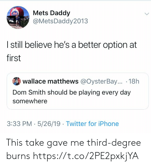 Iphone, Twitter, and Mets: Mets Daddy  @MetsDaddy 2013  I still believe he's a better option at  first  wallace matthews @OysterBay... . 18h  Dom Smith should be playing every day  somewhere  3:33 PM-5/26/19 Twitter for iPhone This take gave me third-degree burns https://t.co/2PE2pxkjYA
