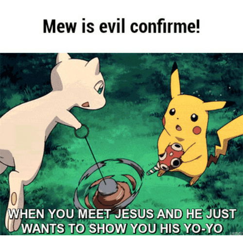 Mew Is Evil Confirme When You Meet Jesus And He Just Wants To Show You His Yo Yo Mew Meme On
