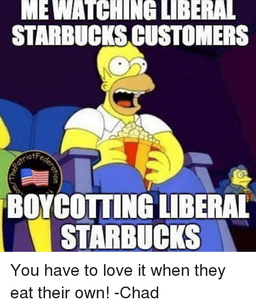 Love, Memes, and Starbucks: MEWATCHING LIBERAL  STARBUCKS CUSTOMERS  BOYCOTTING LIBERAL  STARBUCKS You have to love it when they eat their own!   -Chad