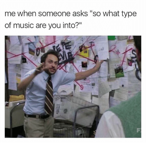 "Music, Asks, and Ares: mewhen someone asks ""so what type  of music are you into?"""