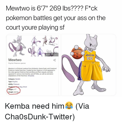 """Ass, Basketball, and Ken: Mewtwo is 6'7"""" 269 lbs???? F*ck  pokemon battles get your ass on the  court youre playing sf  IN  More images  MewtwO  Psychic Pokemon species  Mewtwo is a fictional creature from Nintendo, Game Freak, and Creatures  Pokémon media franchise. Created by Ken Sugimori, it first appeared in  the video games Pokémon Red and Blue and their sequels, and later  appeared in various merchandise, spinoff titles, as well as animation  adaptations of the franchise. Wikipedia  Category: Genetic  Type: Psychic  Ability: Pressure  Bug, Ghost  Wea  ght: 6'7*  Weight: 269 Ibs Kemba need him😂 (Via Cha0sDunk-Twitter)"""