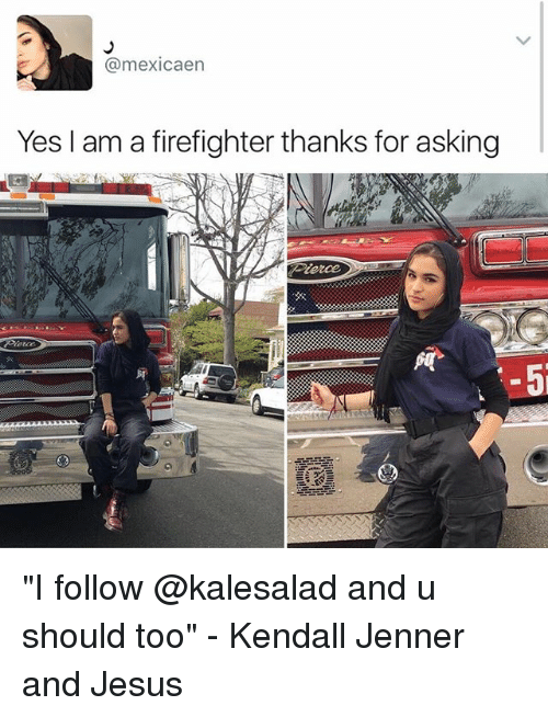 "Memes, 🤖, and Yes: mexicaen  Yes I am a firefighter thanks for asking ""I follow @kalesalad and u should too"" - Kendall Jenner and Jesus"
