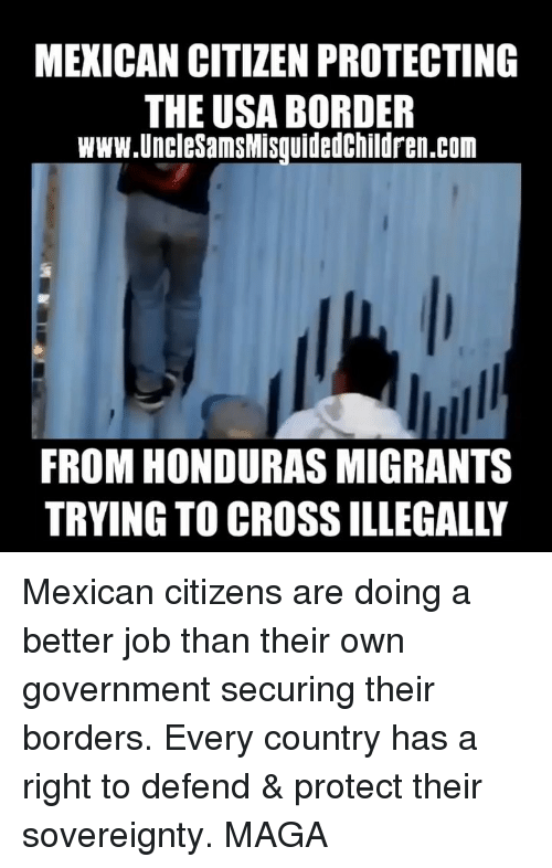 Memes, Cross, and Honduras: MEXICAN CITIZEN PROTECTING  THE USA BORDER  www.UncleSamsMisquidedChildren.com  FROM HONDURAS MIGRANTS  TRYING TO CROSS ILLEGALLY Mexican citizens are doing a better job than their own government securing their borders. Every country has a right to defend & protect their sovereignty. MAGA