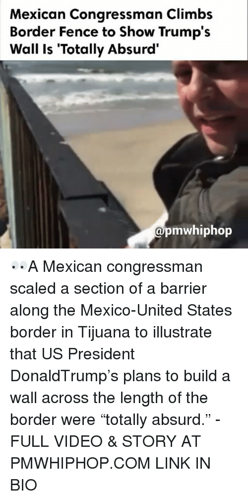 "Memes, Absurd, and Absurdism: Mexican Congressman Climbs  Border Fence to Show Trump's  Wall is ""Totally Absurd'  pmwhiphop 👀A Mexican congressman scaled a section of a barrier along the Mexico-United States border in Tijuana to illustrate that US President DonaldTrump's plans to build a wall across the length of the border were ""totally absurd."" - FULL VIDEO & STORY AT PMWHIPHOP.COM LINK IN BIO"