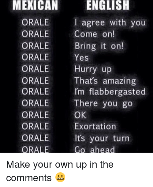 Memes, 🤖, and Make Your Own: MEXICAN ENGLISH  ORALE  I agree with you  ORALE  Come on!  ORALE  Bring it on!  ORALE  Yes  ORALE  Hurry up  ORALE That's amazing  rm flabbergasted  ORALE  ORALE There you go  OK,  ORALE  ORALE  Exortation  ORALE It's your turn  ORALE  Go ahead Make your own up in the comments 😬
