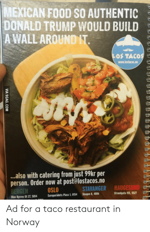 Donald Trump, Food, and Mexican Food: MEXICAN FOOD SO AUTHENTIC  DONALD TRUMP WOULD BUILD  A WALL AROUND IT  OS TACOS e  www.lostacos.no  ..also with catering from just 99kr per  person. Order now at post@lostacos.no  BERGEN  Olar Kyrres Gt 27, 5014Europaridets Plass 1, 0154 Skagen 8, 4006  OSLO  STAVANGER  HAUGESUND  Strandgata 155, 5527 Ad for a taco restaurant in Norway