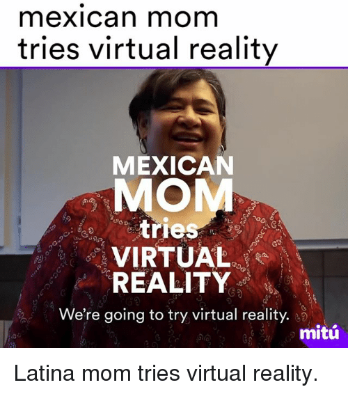 Memes, Virtual Reality, and Mexican: mexican mom  tries virtual reality  MEXICAN  MO  tries  VIRTUAL  REALITY  We're going to try virtual reality.  mitú Latina mom tries virtual reality.