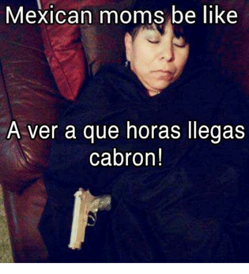 Mexican Moms Be Like A Ver A Que Horas Llegas Cabron Be Like Meme