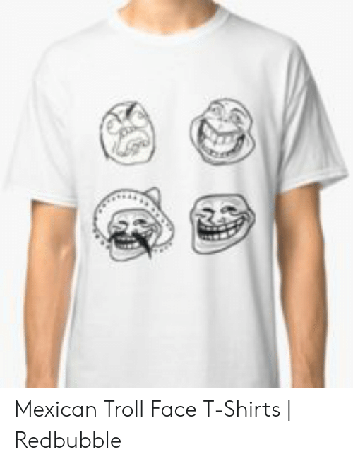 6e073708 Troll, Mexican, and Face: Mexican Troll Face T-Shirts | Redbubble