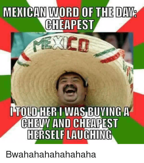 Memes, Chevy, and Word: MEXICAN WORD OF THE DAY  CHEAPEST  ITOLO HER I WAS BUYING A  CHEVY AND CHEAPEST  HERSELF LAUGHING Bwahahahahahahaha