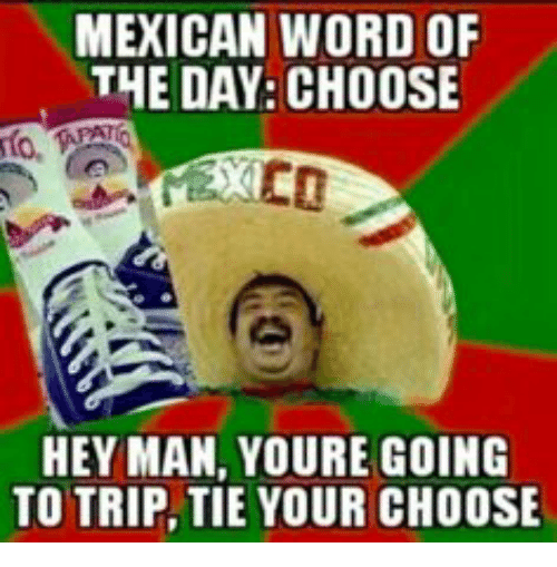 mexican word of the day choose hey man youre going to trip tie your