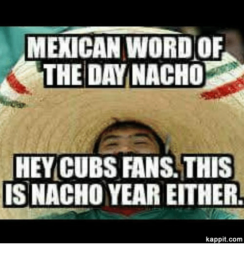 mexican word of the day nacho hey cubs fans this 2412453 mexican word of the day nacho hey cubs fans this isnacho year