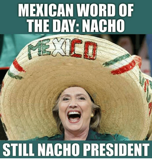 mexican word of the day nacho still nacho president 20424834 ✅ 25 best memes about mexican word of the day mexican word of