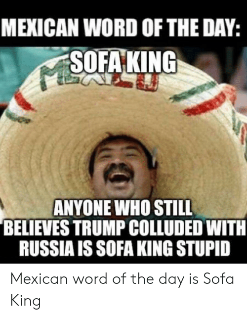 Mexican Word Of The Day Sofaking Anyone Who Still Believes Trump