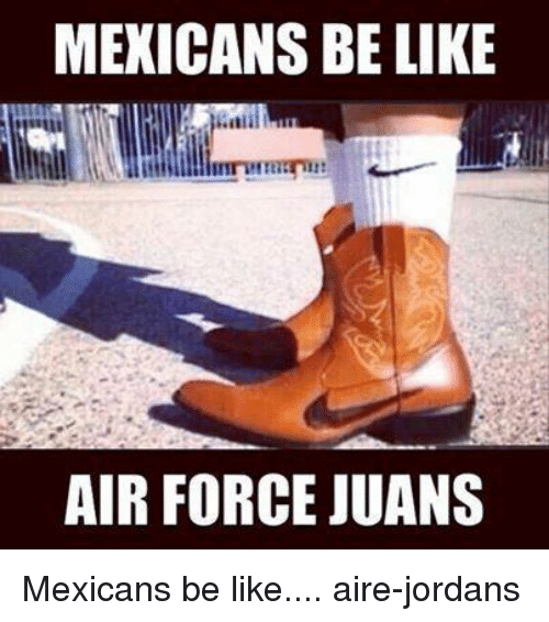 Air Jordan, Be Like, and Jordans: MEXICANS BE LIKE AIR FORCE JUANS Mexicans
