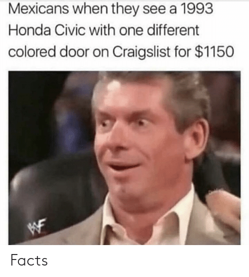 Craigslist, Facts, and Honda: Mexicans when they see a 199:3  Honda Civic with one different  colored door on Craigslist for $1150 Facts