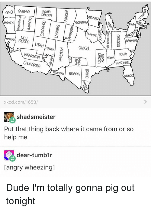 Dude, Memes, and Tumblr: MEXICO  ARKANSAS  OWA  NDANA  CAUFORNIA  Ri  xkcd.com/1653/  shadsmeister  Put that thing back where it came from or so  help me  dear-tumblr  [angry wheezing] Dude I'm totally gonna pig out tonight
